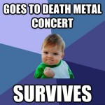 goes to death metal concert - survives meme